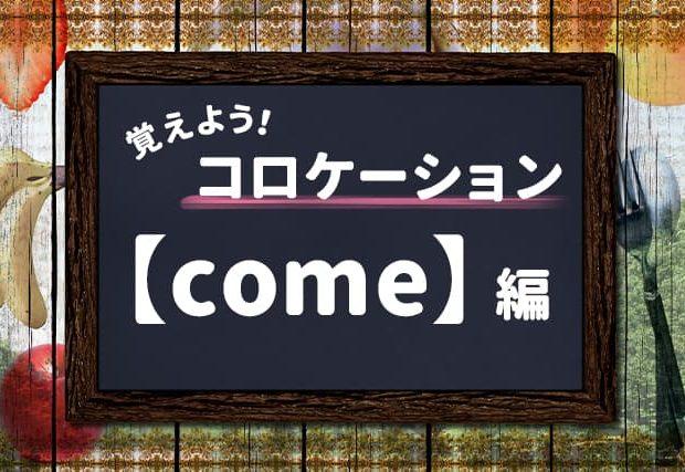 【come】を使ったコロケーションを覚えよう!