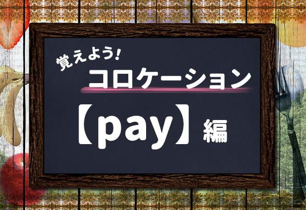 【pay】を使ったコロケーションを覚えよう!