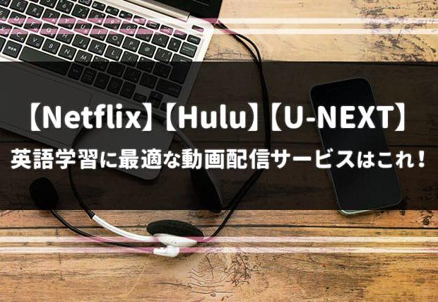 【Netflix,Hulu,U-NEXT比較】英語学習に最適な動画配信サービスはこれ!