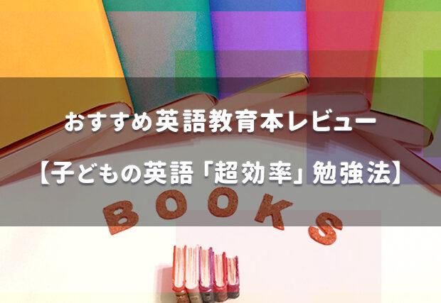 【おすすめ英語教育本レビュー】子どもの英語「超効率」勉強法