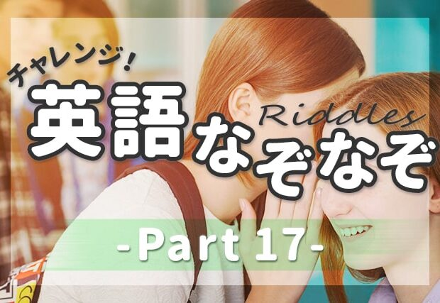 【英語なぞなぞ】子供も大人も楽しめる問題&解説 -PART 17-