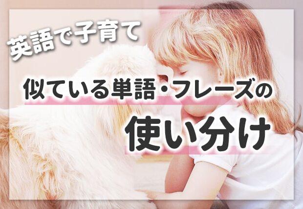 【英語で子育て】似ている単語・フレーズの使い分け